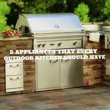5 appliances every outdoor kitchen should have premier outdoor