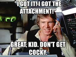 Cocky Meme - i got it i got the attachment great kid don t get cocky han