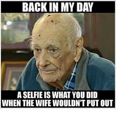 Selfie Meme - back in my day a selfie is what you did when the wife wouldn t put