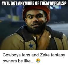 Cowboys Fans Be Like Meme - ya ll got anymore of themappeals memes cowboys fans and zeke