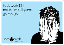 Fuck Work Meme - fuck work i mean i m still gonna go though workplace ecard