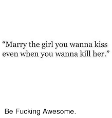 Marry Her Meme - marry the girl you wanna kiss even when you wanna kill her be