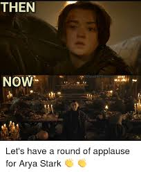 Applause Meme - then iglgaemofthrones now let s have a round of applause for arya