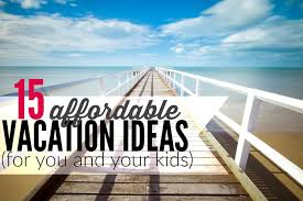 vacation ideas 15 cheap summer vacation ideas for you and your kids single moms