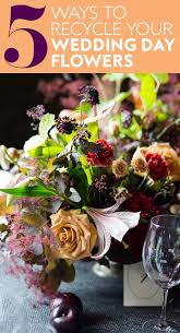 day flowers how to recycle your wedding day flowers instyle