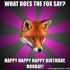 What Did The Fox Say Meme - what does the fox say happy happy happy birthday hooray
