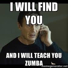 Zumba Meme - i will find you and i will teach you zumba says liam neeson