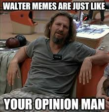 Walter Meme - walter memes are just like your opinion man the dude quickmeme