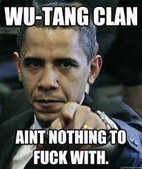 Wu Tang Clan Meme - wu tang clan aint nothing to fuck with pissed off obama quickmeme