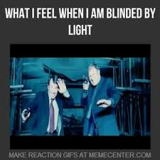 Blinded By Light What I Feel When I Am Blinded By Light By Furious Z Meme Center