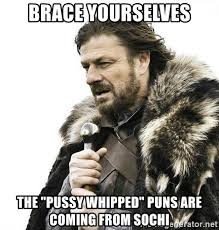Sochi Meme - brace yourselves the pussy whipped puns are coming from sochi