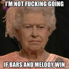 Meme Melody - i m not fucking going if bars and melody win bored queen of