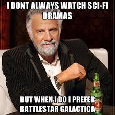 Battlestar Galactica Meme - i dont always watch sci fi dramas but when i do i prefer battlestar