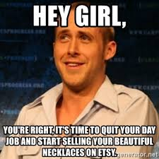 Ryan Gosling Meme Generator - hey girl you re right it s time to quit your day job and start