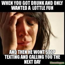 Drunk Texting Meme - when you got drunk and only wanted a lottle fun and then he wont