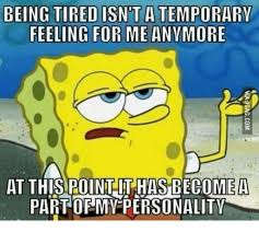 Being Tired Meme - being tired isn t a temporary feeling for me anymore at this point