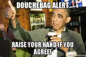 Douchebag Meme - douchebag alert raise your hand if you agree upvote obama make