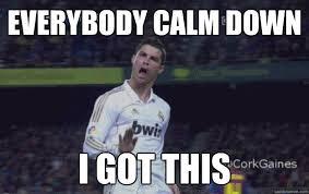 Calm Down Meme - everybody calm down i got this awesome ronaldo quickmeme