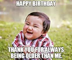 Thank You Very Much Meme - happy birthday thank you for always being older than me it