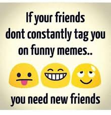 Funny Friends Meme - if your friends dont constantly tag you on funny memes you need new