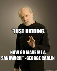George Carlin Meme - just kidding now go make me a sandwich george carlin george