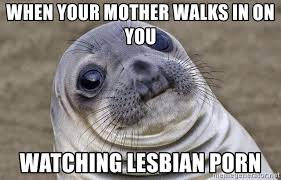 Lesbian Porn Meme - when your mother walks in on you watching lesbian porn awkward