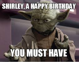 Must Have Memes - meme creator shirley a happy birthday you must have