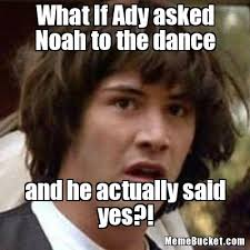 Dance Meme - what if ady asked noah to the dance create your own meme