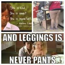 Leggings Are Not Pants Meme - leggings are not pants meme google search ha ha pinterest meme