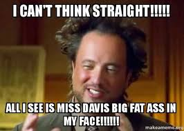 Fat Ass Meme - i can t think straight all i see is miss davis big fat ass in