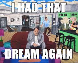 I Had A Dream Meme - i had that dream again meme on imgur