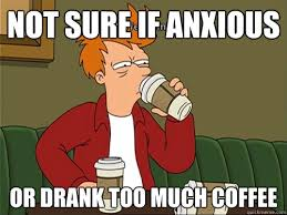 Too Much Coffee Meme - not sure if anxious or drank too much coffee coffeefry quickmeme