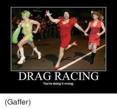 Drag Racing Meme - drag racing you re doing it wrong gaffer meme on me me