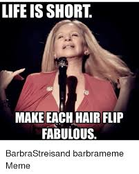 Barbra Streisand Meme - life is short make each hair flip fabulous barbrastreisand