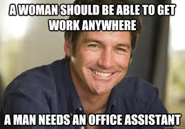 Office Work Memes - a woman should be able to get work anywhere a man needs an office