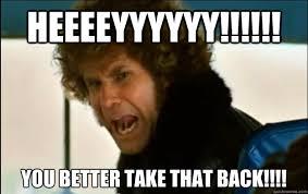 You Take That Back Meme - heeeeyyyyyy you better take that back ele will ferrell