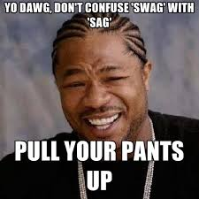 Meme Dawg - yo dawg yo dawg don t confuse swag with sag pull your pants
