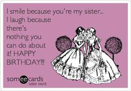 Happy Birthday Sister Meme - i smile because you re my sister i laugh because there s