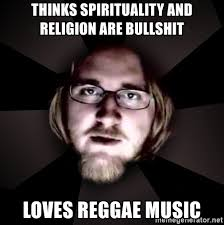 Reggae Meme - thinks spirituality and religion are bullshit loves reggae music