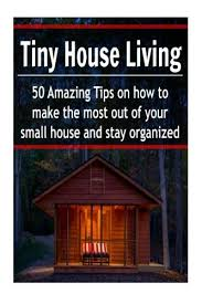 making the most of a small house tiny house living 50 amazing tips on how to make the most out of