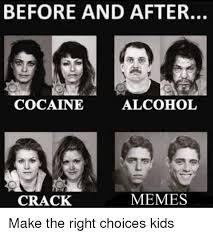 Crack Cocaine Meme - before and after cocaine alcohol memes crack make the right choices