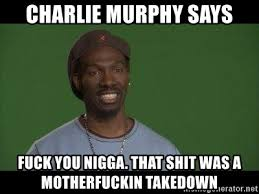 Fuck You Nigga Meme - charlie murphy says fuck you nigga that shit was a motherfuckin