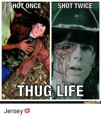 Thug Life Meme - shot once shot twice thug life funny ce jersey meme on me me