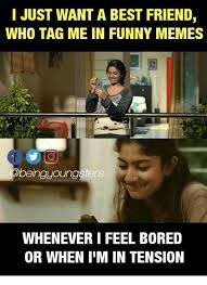 Best Friend Meme Funny - i just want a best friend who tag me in funny memes beingyoungsters