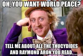 World Peace Meme - oh you want world peace tell me about all the thucydides and