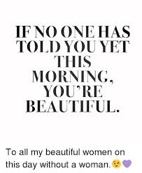 Beautiful Woman Meme - if no one has told you yet this morning you re beautiful to all my