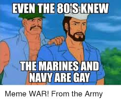 Gay Meme - even the80s knew the marines and navy are gay meme war from the