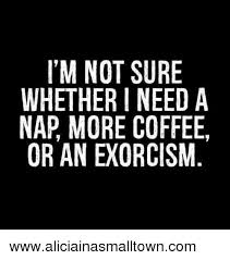 Exorcism Meme - i m not sure whether i need a nap more coffee or an exorcism