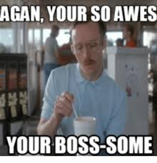 Boss Meme - agan your so awes your boss some boss meme on me me