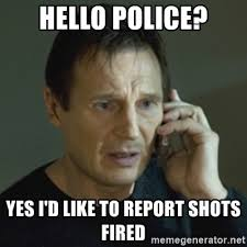 Shots Meme - hello police yes i d like to report shots fired liam neeson